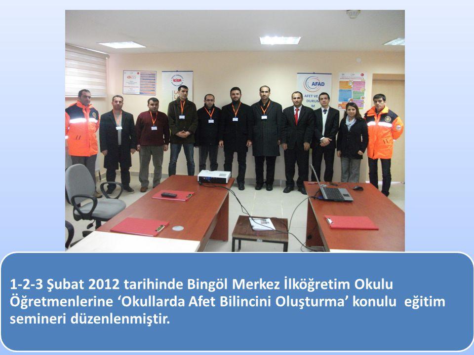 1-2-3 Şubat 2012 tarihinde Bingöl Merkez İlköğretim Okulu Öğretmenlerine 'Okullarda Afet Bilincini Oluşturma' konulu eğitim semineri düzenlenmiştir.