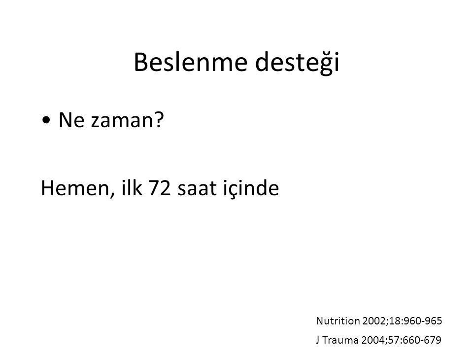 Beslenme desteği Ne zaman? Hemen, ilk 72 saat içinde Nutrition 2002;18:960-965 J Trauma 2004;57:660-679