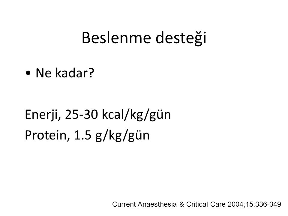 Beslenme desteği Ne kadar? Enerji, 25-30 kcal/kg/gün Protein, 1.5 g/kg/gün Current Anaesthesia & Critical Care 2004;15:336-349