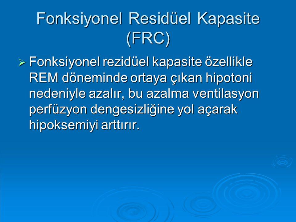 Fonksiyonel Residüel Kapasite (FRC)  Fonksiyonel rezidüel kapasite özellikle REM döneminde ortaya çıkan hipotoni nedeniyle azalır, bu azalma ventilas