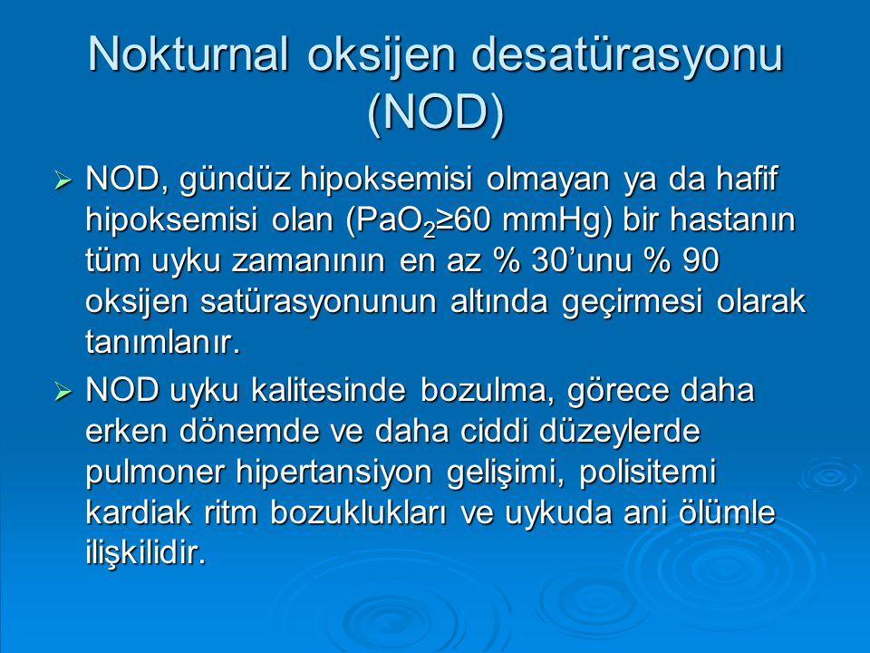 Nokturnal oksijen desatürasyonu (NOD)  NOD, gündüz hipoksemisi olmayan ya da hafif hipoksemisi olan (PaO 2 ≥60 mmHg) bir hastanın tüm uyku zamanının