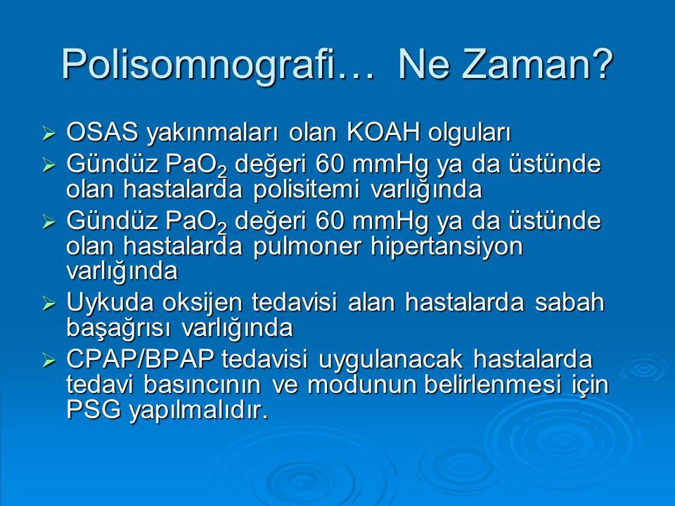 Polisomnografi… Ne Zaman?  OSAS yakınmaları olan KOAH olguları  Gündüz PaO 2 değeri 60 mmHg ya da üstünde olan hastalarda polisitemi varlığında  Gü