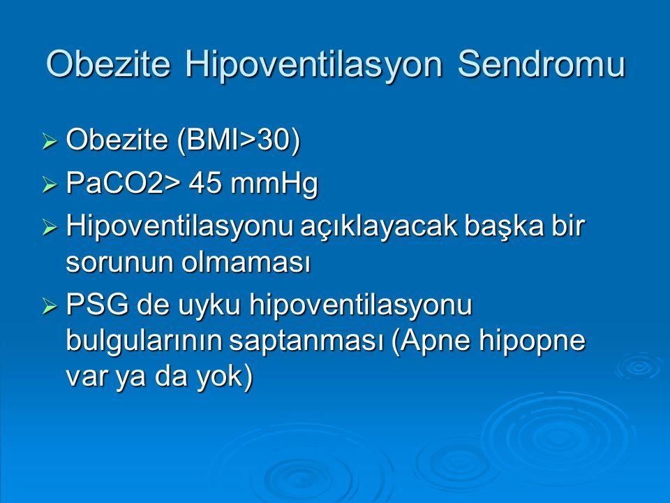 Obezite Hipoventilasyon Sendromu  Obezite (BMI>30)  PaCO2> 45 mmHg  Hipoventilasyonu açıklayacak başka bir sorunun olmaması  PSG de uyku hipoventi