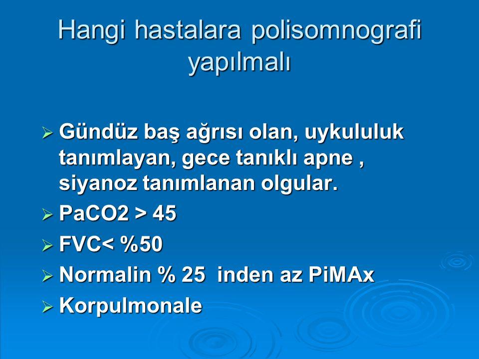 Hangi hastalara polisomnografi yapılmalı  Gündüz baş ağrısı olan, uykululuk tanımlayan, gece tanıklı apne, siyanoz tanımlanan olgular.  PaCO2 > 45 