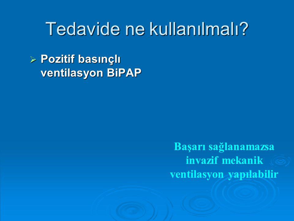 Tedavide ne kullanılmalı?  Pozitif basınçlı ventilasyon BiPAP Başarı sağlanamazsa invazif mekanik ventilasyon yapılabilir
