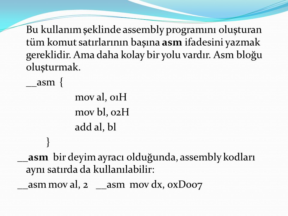 Bu kullanım şeklinde assembly programını oluşturan tüm komut satırlarının başına asm ifadesini yazmak gereklidir. Ama daha kolay bir yolu vardır. Asm
