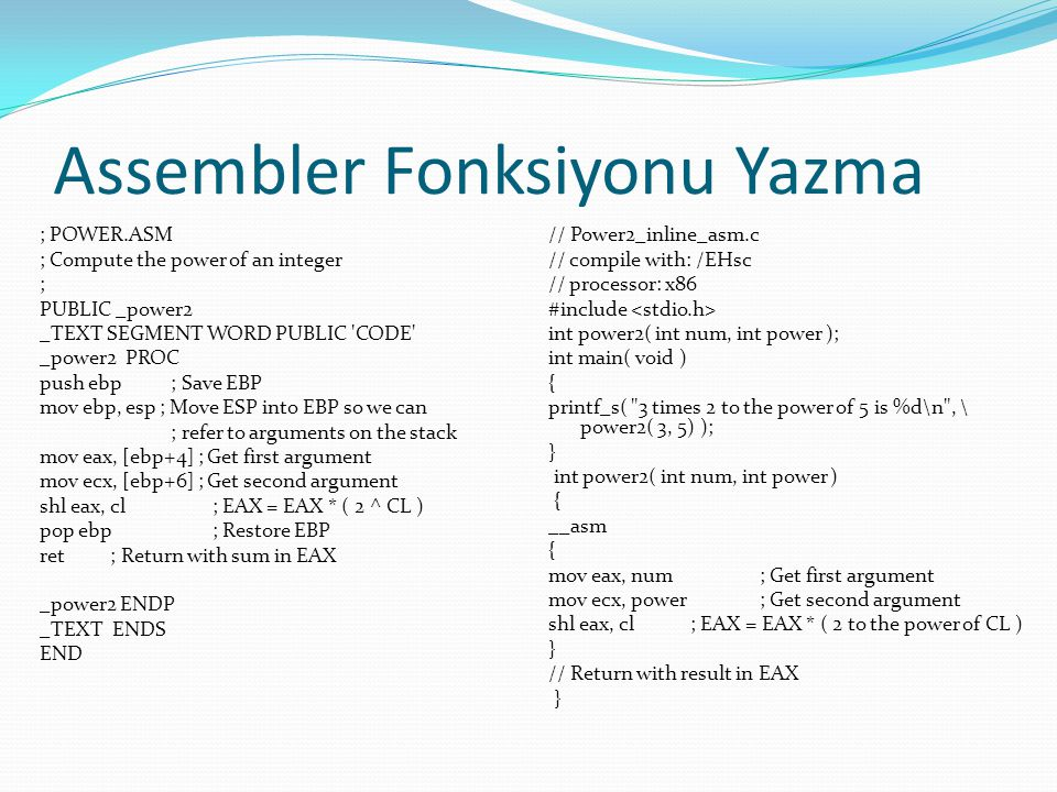 Assembler Fonksiyonu Yazma ; POWER.ASM ; Compute the power of an integer ; PUBLIC _power2 _TEXT SEGMENT WORD PUBLIC CODE _power2 PROC push ebp ; Save EBP mov ebp, esp ; Move ESP into EBP so we can ; refer to arguments on the stack mov eax, [ebp+4] ; Get first argument mov ecx, [ebp+6] ; Get second argument shl eax, cl ; EAX = EAX * ( 2 ^ CL ) pop ebp ; Restore EBP ret ; Return with sum in EAX _power2 ENDP _TEXT ENDS END // Power2_inline_asm.c // compile with: /EHsc // processor: x86 #include int power2( int num, int power ); int main( void ) { printf_s( 3 times 2 to the power of 5 is %d\n , \ power2( 3, 5) ); } int power2( int num, int power ) { __asm { mov eax, num ; Get first argument mov ecx, power ; Get second argument shl eax, cl ; EAX = EAX * ( 2 to the power of CL ) } // Return with result in EAX }