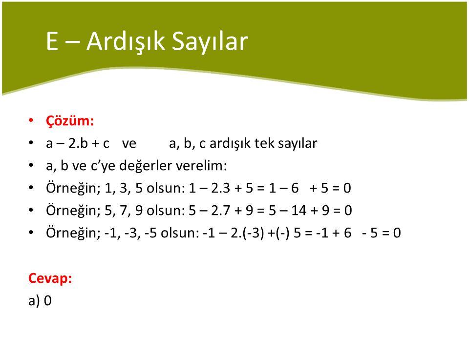 E – Ardışık Sayılar Çözüm: a – 2.b + c ve a, b, c ardışık tek sayılar a, b ve c'ye değerler verelim: Örneğin; 1, 3, 5 olsun: 1 – 2.3 + 5 = 1 – 6 + 5 = 0 Örneğin; 5, 7, 9 olsun: 5 – 2.7 + 9 = 5 – 14 + 9 = 0 Örneğin; -1, -3, -5 olsun: -1 – 2.(-3) +(-) 5 = -1 + 6 - 5 = 0 Cevap: a) 0