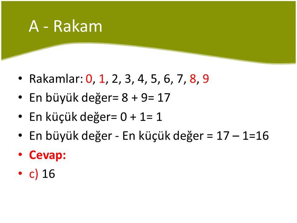 A - Rakam Rakamlar: 0, 1, 2, 3, 4, 5, 6, 7, 8, 9 En büyük değer= 8 + 9= 17 En küçük değer= 0 + 1= 1 En büyük değer - En küçük değer = 17 – 1=16 Cevap: c) 16