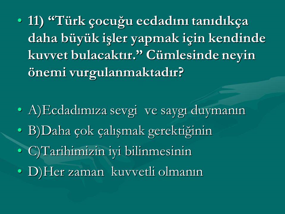 """11) """"Türk çocuğu ecdadını tanıdıkça daha büyük işler yapmak için kendinde kuvvet bulacaktır."""" Cümlesinde neyin önemi vurgulanmaktadır?11) """"Türk çocuğu"""