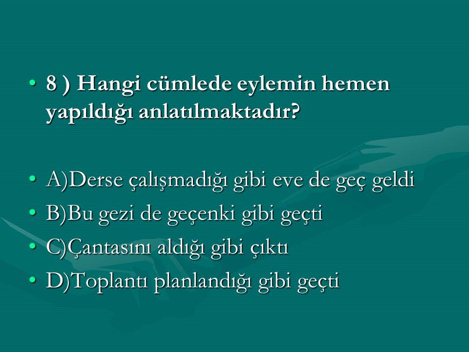 8 ) Hangi cümlede eylemin hemen yapıldığı anlatılmaktadır?8 ) Hangi cümlede eylemin hemen yapıldığı anlatılmaktadır? A)Derse çalışmadığı gibi eve de g