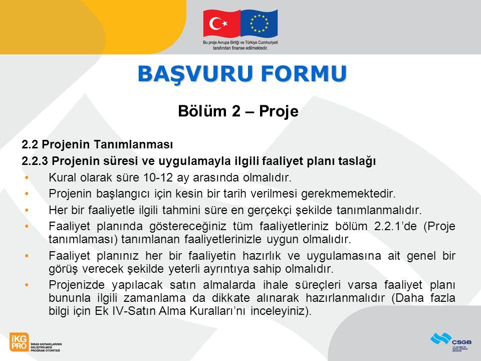 BAŞVURU FORMU Bölüm 2 – Proje 2.2 Projenin Tanımlanması 2.2.3 Projenin süresi ve uygulamayla ilgili faaliyet planı taslağı Kural olarak süre 10-12 ay