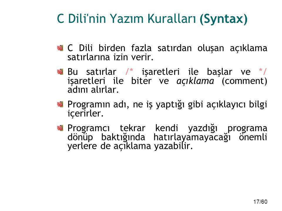 17/60 C Dili'nin Yazım Kuralları (Syntax) C Dili birden fazla satırdan oluşan açıklama satırlarına izin verir. Bu satırlar /* işaretleri ile başlar ve