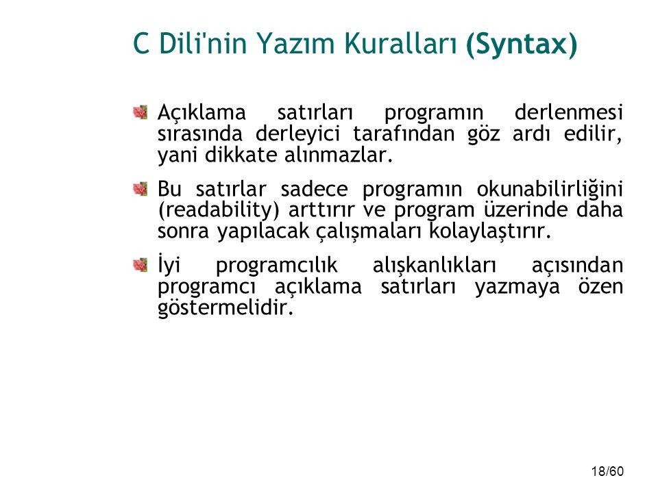 18/60 C Dili'nin Yazım Kuralları (Syntax) Açıklama satırları programın derlenmesi sırasında derleyici tarafından göz ardı edilir, yani dikkate alınmaz