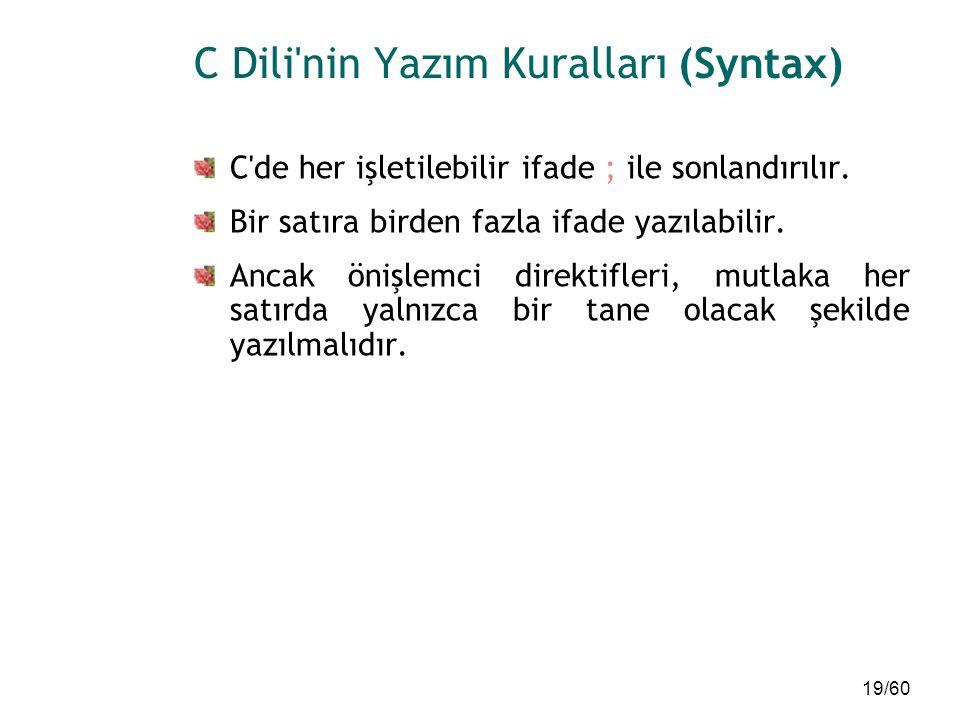 19/60 C Dili'nin Yazım Kuralları (Syntax) C'de her işletilebilir ifade ; ile sonlandırılır. Bir satıra birden fazla ifade yazılabilir. Ancak önişlemci