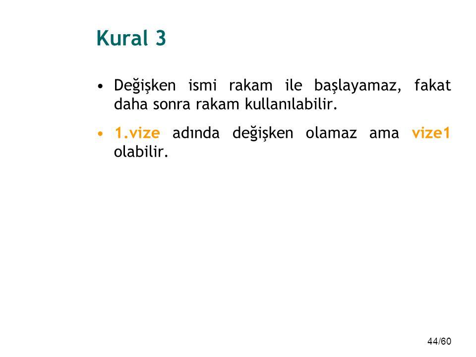 44/60 Kural 3 Değişken ismi rakam ile başlayamaz, fakat daha sonra rakam kullanılabilir. 1.vize adında değişken olamaz ama vize1 olabilir.