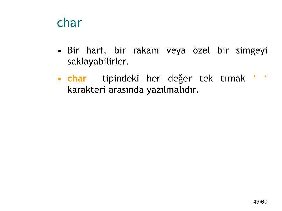 49/60 char Bir harf, bir rakam veya özel bir simgeyi saklayabilirler. char tipindeki her değer tek tırnak ' ' karakteri arasında yazılmalıdır.