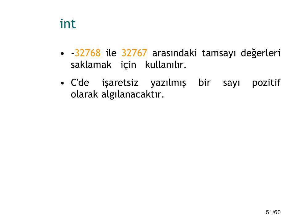 51/60 int -32768 ile 32767 arasındaki tamsayı değerleri saklamak için kullanılır. C'de işaretsiz yazılmış bir sayı pozitif olarak algılanacaktır.