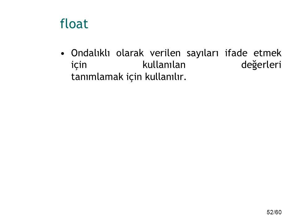 52/60 float Ondalıklı olarak verilen sayıları ifade etmek için kullanılan değerleri tanımlamak için kullanılır.