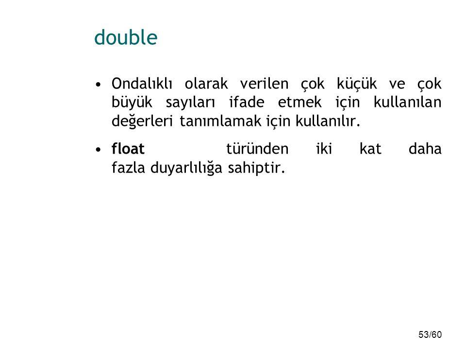 53/60 double Ondalıklı olarak verilen çok küçük ve çok büyük sayıları ifade etmek için kullanılan değerleri tanımlamak için kullanılır. float türünden