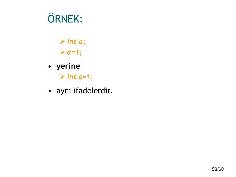 58/60 ÖRNEK:  int a;  a=1; yerine  int a=1; aynı ifadelerdir.