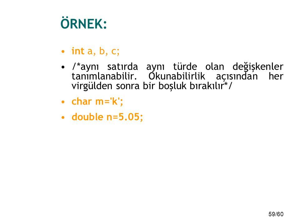 59/60 ÖRNEK: int a, b, c; /*aynı satırda aynı türde olan değişkenler tanımlanabilir. Okunabilirlik açısından her virgülden sonra bir boşluk bırakılır*