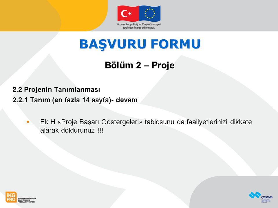 BAŞVURU FORMU Bölüm 2 – Proje 2.2 Projenin Tanımlanması 2.2.1 Tanım (en fazla 14 sayfa)- devam  Ek H «Proje Başarı Göstergeleri» tablosunu da faaliye