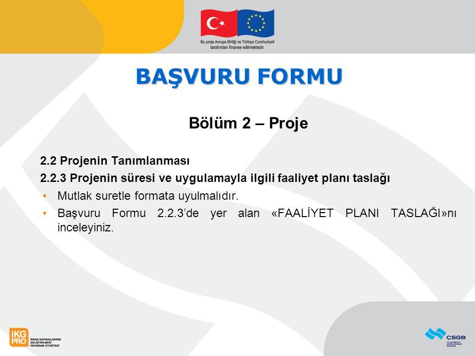 BAŞVURU FORMU Bölüm 2 – Proje 2.2 Projenin Tanımlanması 2.2.3 Projenin süresi ve uygulamayla ilgili faaliyet planı taslağı Mutlak suretle formata uyul