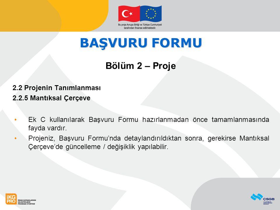 BAŞVURU FORMU Bölüm 2 – Proje 2.2 Projenin Tanımlanması 2.2.5 Mantıksal Çerçeve Ek C kullanılarak Başvuru Formu hazırlanmadan önce tamamlanmasında fayda vardır.