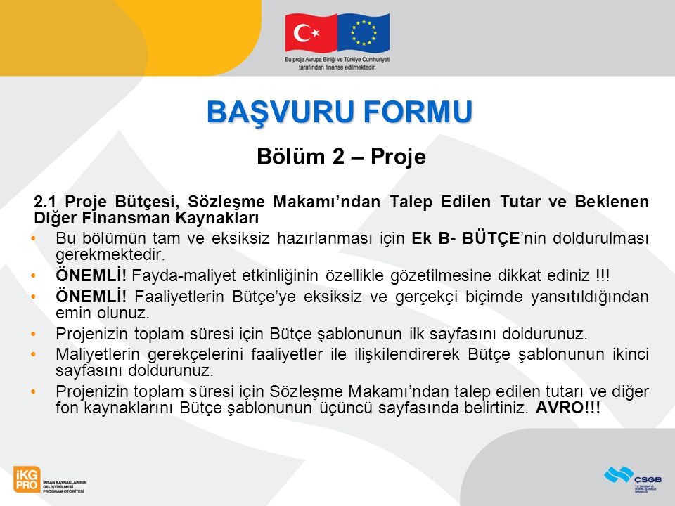 BAŞVURU FORMU Bölüm 2 – Proje 2.1 Proje Bütçesi, Sözleşme Makamı'ndan Talep Edilen Tutar ve Beklenen Diğer Finansman Kaynakları Bu bölümün tam ve eksiksiz hazırlanması için Ek B- BÜTÇE'nin doldurulması gerekmektedir.
