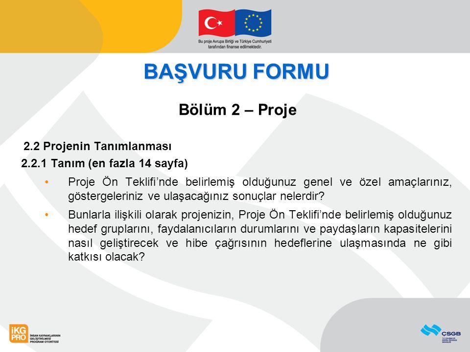 BAŞVURU FORMU Bölüm 2 – Proje 2.2 Projenin Tanımlanması 2.2.1 Tanım (en fazla 14 sayfa) Proje Ön Teklifi'nde belirlemiş olduğunuz genel ve özel amaçlarınız, göstergeleriniz ve ulaşacağınız sonuçlar nelerdir.