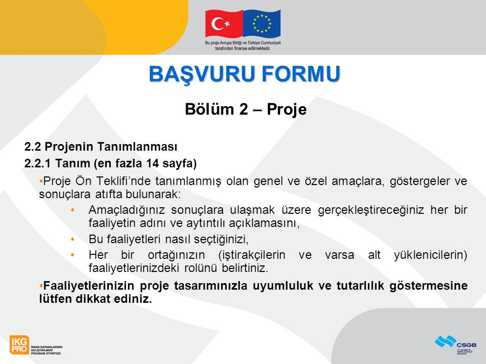 BAŞVURU FORMU Bölüm 2 – Proje 2.2 Projenin Tanımlanması 2.2.1 Tanım (en fazla 14 sayfa) Proje Ön Teklifi'nde tanımlanmış olan genel ve özel amaçlara,