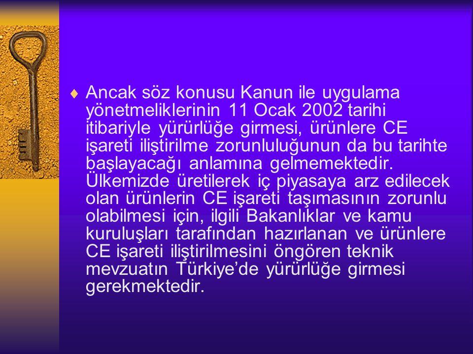  Ancak söz konusu Kanun ile uygulama yönetmeliklerinin 11 Ocak 2002 tarihi itibariyle yürürlüğe girmesi, ürünlere CE işareti iliştirilme zorunluluğun