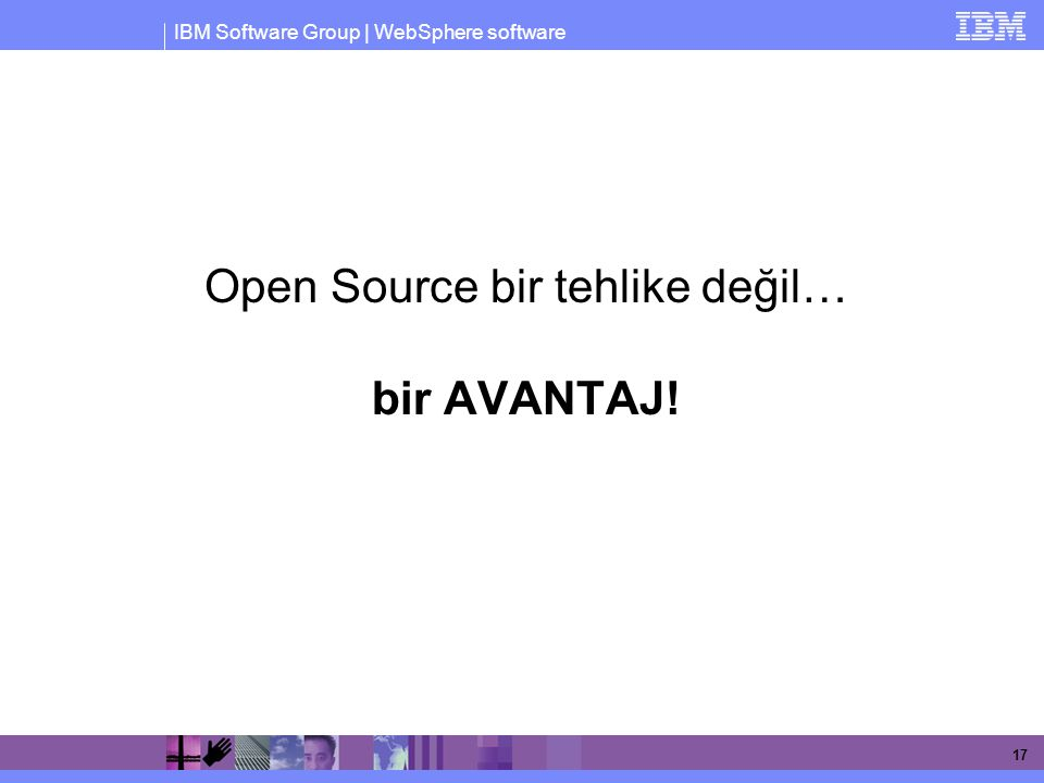 IBM Software Group | WebSphere software 17 Open Source bir tehlike değil… bir AVANTAJ!
