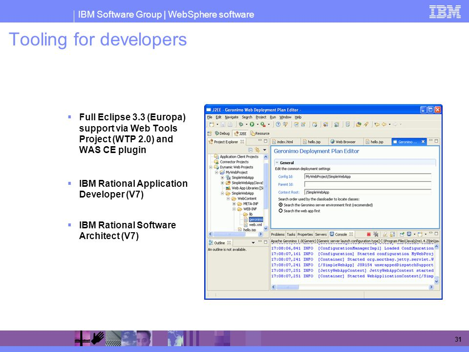 IBM Software Group | WebSphere software 31 Tooling for developers  Full Eclipse 3.3 (Europa) support via Web Tools Project (WTP 2.0) and WAS CE plugin  IBM Rational Application Developer (V7)  IBM Rational Software Architect (V7)