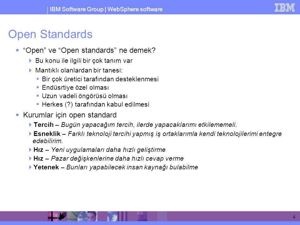 IBM Software Group | WebSphere software 7 Open Standard'a bir kaç örnek  Programming Interfaces  POSIX, LSB, Portland  Document Formats  Open Document Format  Interoperability  OSGi, Open Healthcare Framework  Web Services  SOAP, WSDL  SOA Programming Model  SCA/SDO  Systems Management  SNIA