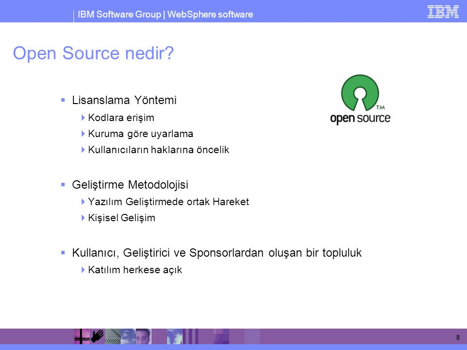 IBM Software Group | WebSphere software 19 Open Source 'a 9+ Yıllık IBM Desteği IBM contributes to 150+ OSS projects More than 1000 developers involved in OSS projects IBM leads 80+ OSS projects 1999 / 2000  IBM forms Linux Technology Center  Leads Apache projects Xerces (XML4J), Xalan, SOAP  IBM forms Open Source Steering Committee  Creates OSI- approved IBM Public License  Strategic participation in Mozilla  IBM becomes founding member of OSDL 2001  Linux contributions to networking, serviceability, performance  Mods to Apache 2.0 HTTP server  Founder of Eclipse.org – contributing Platform  Common Public License approved – used by Eclipse  Creates internal bazaar using OSS methodology 2002  Linux contributions to scalability (8- way+), reliability (stress testing, defect mgmt, doc)  Leads Apache Web Services projects WSIF and WSIL  Leads Eclipse projects GEF (editing), EMF (modeling), XSD (XML Schema)  IBM contributes eServer support for Globus Toolkit 2x 2003  IBM and SuSE achieve EAL2+ Common Criteria security cert  Leads Apache projects Pluto (Portlet API) and WSRP4J (Remote Portal)  Leads Eclipse projects Hyades (testing), Visual Editor, AspectJ, Equinox rich client  Globus Toolkit 3 contributions for OGSA, OGSI 2004/2005  IBM and Novell/SuSE achieve EAL4+ and Common Operating Environment compliance  Eclipse becomes independent org – IBM contributes UML2, Web Tools, Voice Tools  Globus Toolkit 4 to be WS-I compliant  Contributed 500 Patents to Open Source  Partner with Zend PHP  IBM enhances Apache partnership - Incubates project Derby (Cloudscape Java database) - Contributes voice recognition technology - Supports Geronimo J2EE project – acquires Gluecode for skills  Firefox accessibility contribution
