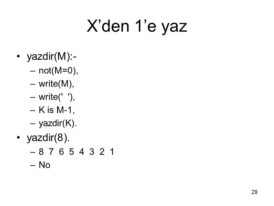 29 X'den 1'e yaz yazdir(M):- –not(M=0), –write(M), –write(' '), –K is M-1, –yazdir(K). yazdir(8). –8 7 6 5 4 3 2 1 –No