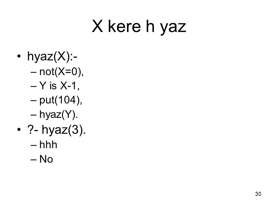 30 X kere h yaz hyaz(X):- –not(X=0), –Y is X-1, –put(104), –hyaz(Y). ?- hyaz(3). –hhh –No