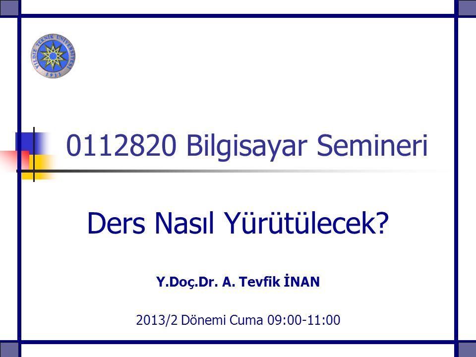 0112820 Bilgisayar Semineri Ders Nasıl Yürütülecek? Y.Doç.Dr. A. Tevfik İNAN 2013/2 Dönemi Cuma 09:00-11:00