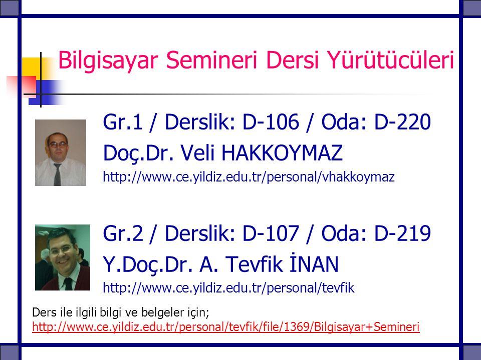 Bilgisayar Semineri Dersi Yürütücüleri Gr.1 / Derslik: D-106 / Oda: D-220 Doç.Dr. Veli HAKKOYMAZ http://www.ce.yildiz.edu.tr/personal/vhakkoymaz Gr.2