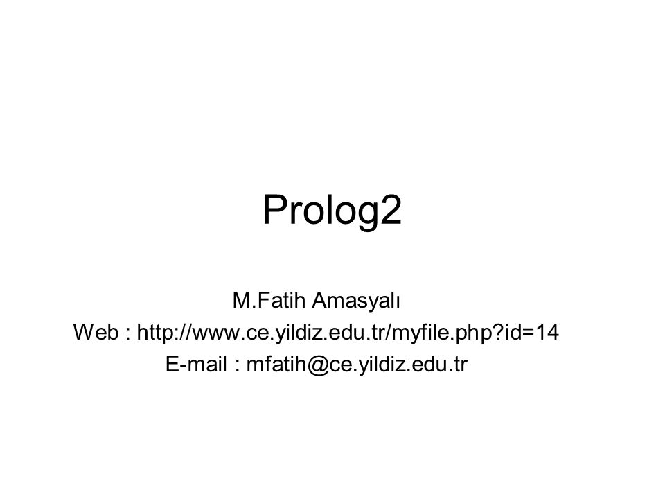 Prolog2 M.Fatih Amasyalı Web : http://www.ce.yildiz.edu.tr/myfile.php?id=14 E-mail : mfatih@ce.yildiz.edu.tr