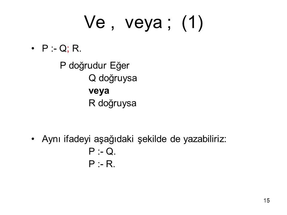 15 Ve, veya ; (1) P :- Q; R. P doğrudur Eğer Q doğruysa veya R doğruysa Aynı ifadeyi aşağıdaki şekilde de yazabiliriz: P :- Q. P :- R.