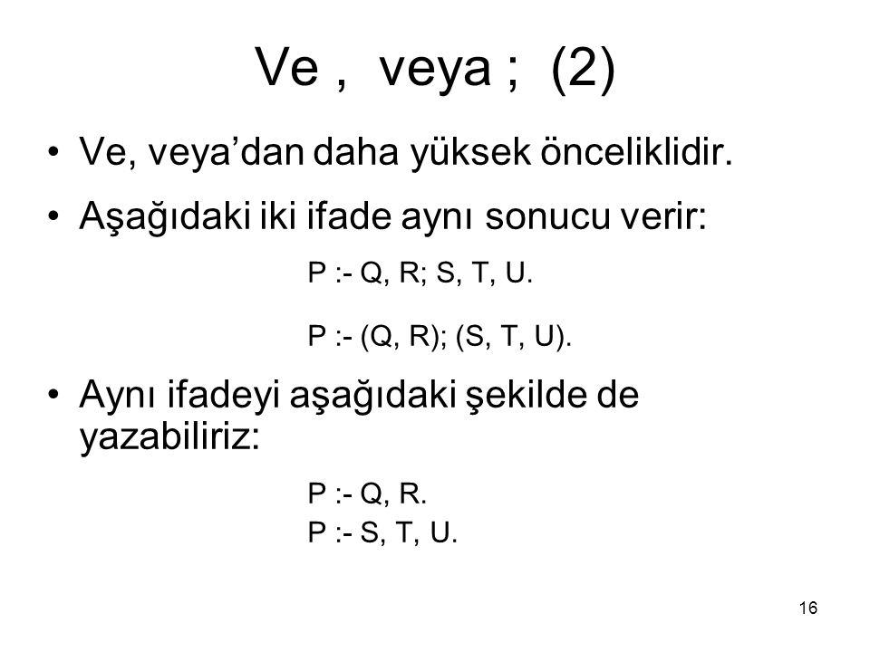 16 Ve, veya ; (2) Ve, veya'dan daha yüksek önceliklidir. Aşağıdaki iki ifade aynı sonucu verir: P :- Q, R; S, T, U. P :- (Q, R); (S, T, U). Aynı ifade