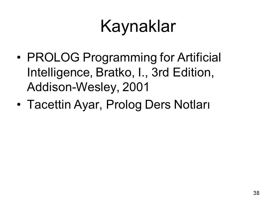 38 Kaynaklar PROLOG Programming for Artificial Intelligence, Bratko, I., 3rd Edition, Addison-Wesley, 2001 Tacettin Ayar, Prolog Ders Notları
