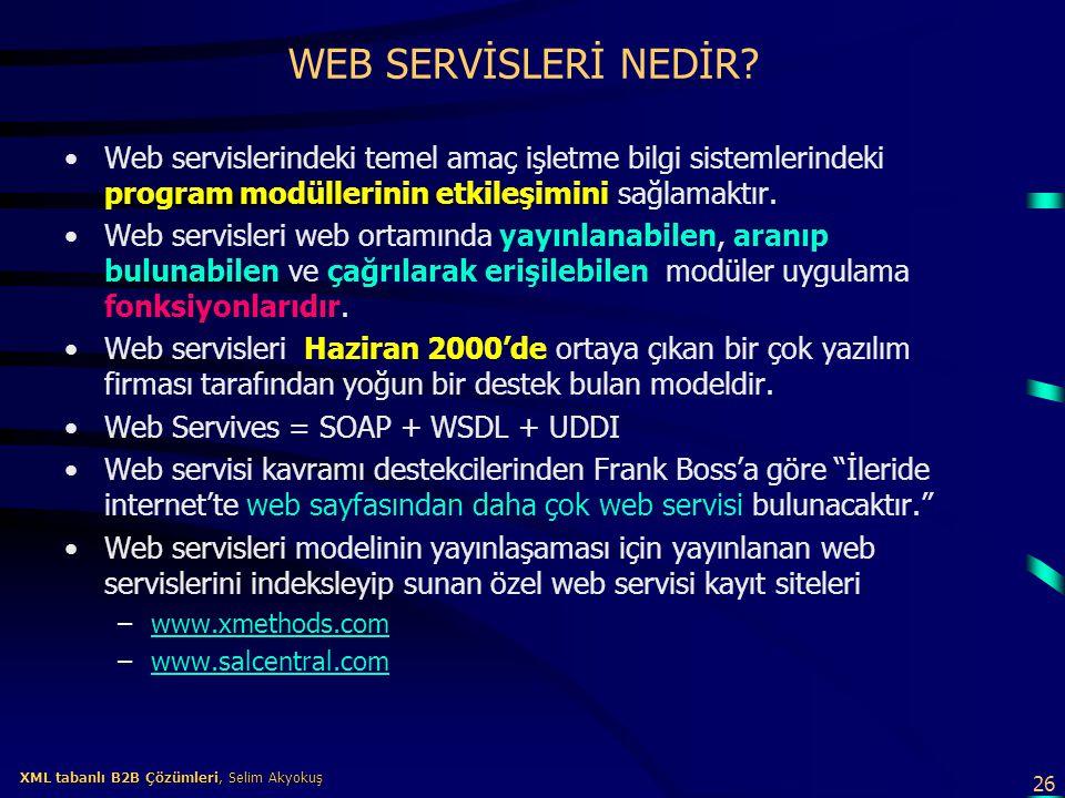 26 XML tabanlı B2B Çözümleri, Selim Akyokuş XML tabanlı B2B Çözümleri, Selim Akyokuş WEB SERVİSLERİ NEDİR? Web servislerindeki temel amaç işletme bilg
