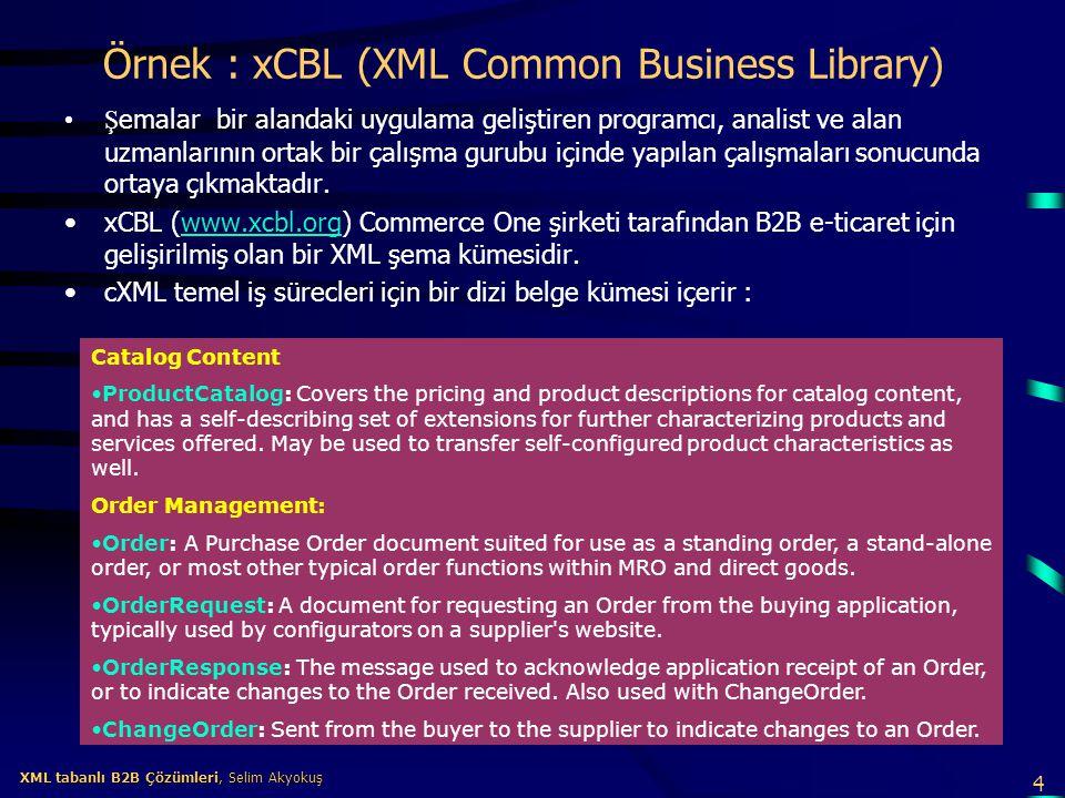 4 XML tabanlı B2B Çözümleri, Selim Akyokuş XML tabanlı B2B Çözümleri, Selim Akyokuş Örnek : xCBL (XML Common Business Library) Ş emalar bir alandaki u