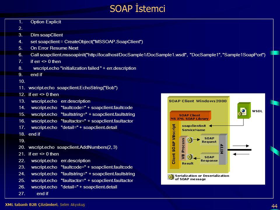 44 XML tabanlı B2B Çözümleri, Selim Akyokuş XML tabanlı B2B Çözümleri, Selim Akyokuş SOAP İstemci 1. Option Explicit 2. 3. Dim soapClient 4. set soapc