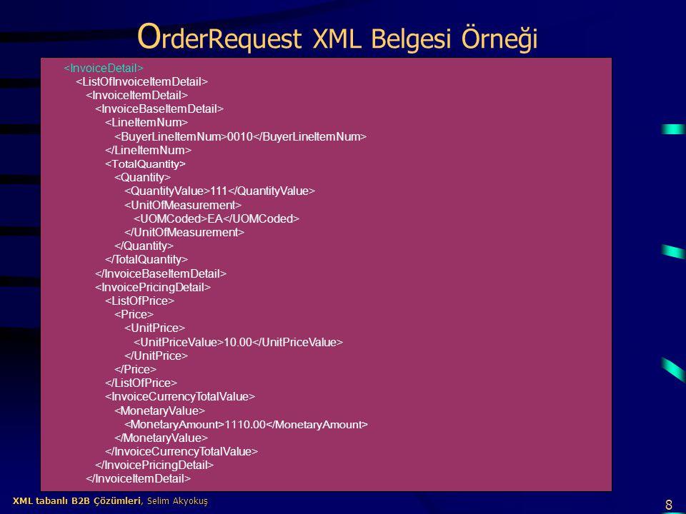 8 XML tabanlı B2B Çözümleri, Selim Akyokuş XML tabanlı B2B Çözümleri, Selim Akyokuş O rderRequest XML Belgesi Örneği 0010 111 EA 10.00 1110.00