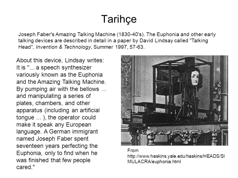 Tarihçe Joseph Faber's Amazing Talking Machine (1830-40's). The Euphonia and other early talking devices are described in detail in a paper by David L